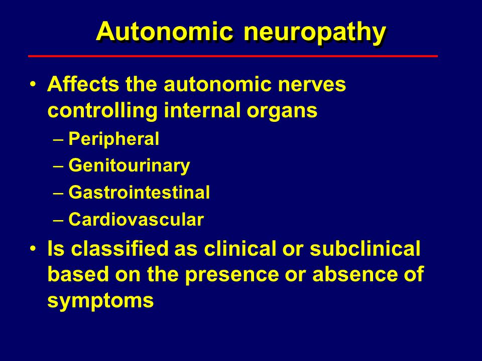 Autonomic neuropathy Affects the autonomic nerves controlling internal organs. Peripheral. Genitourinary.