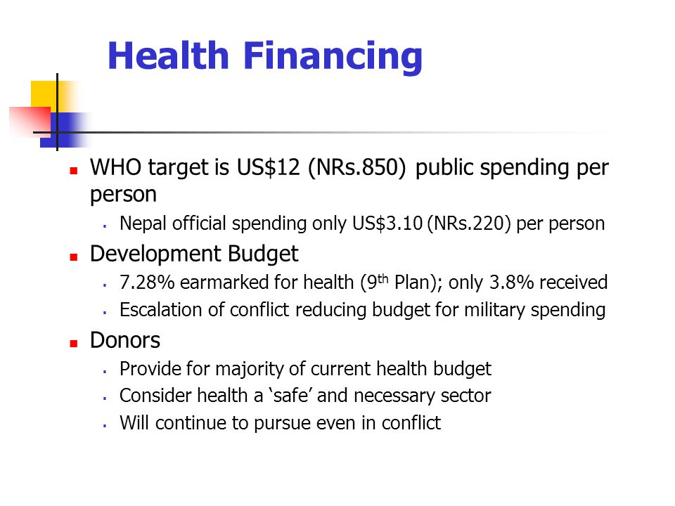 Health Financing WHO target is US$12 (NRs.850) public spending per person. Nepal official spending only US$3.10 (NRs.220) per person.