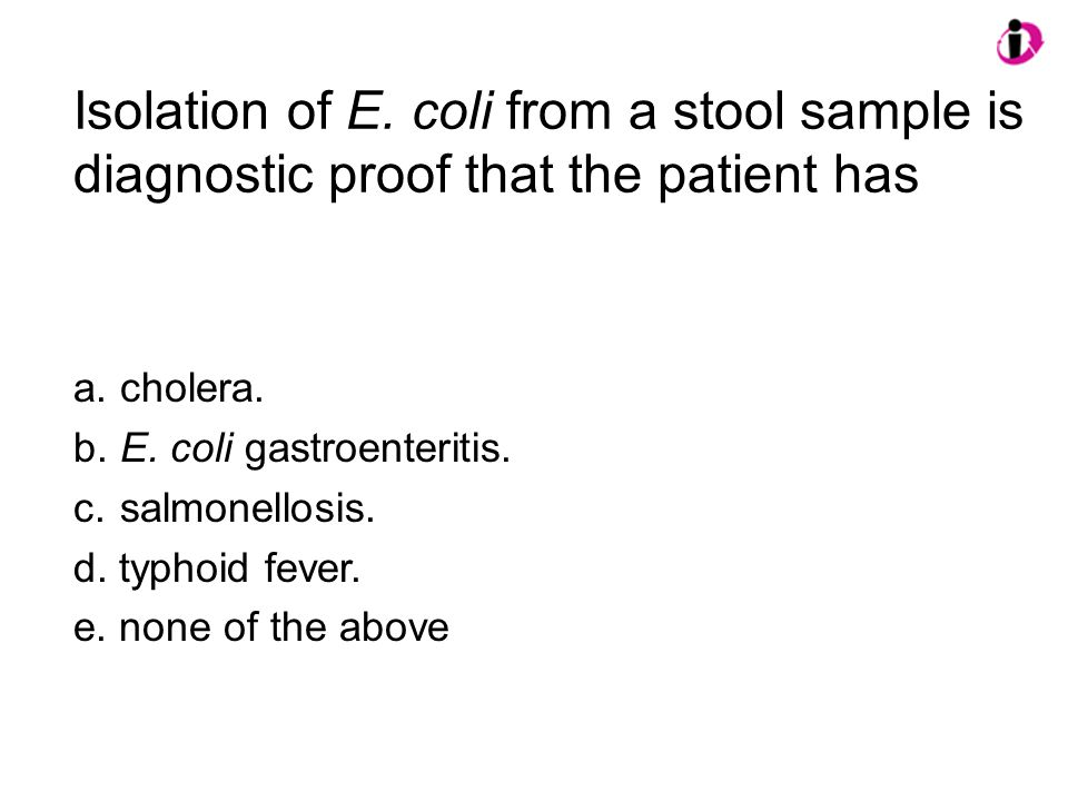 Isolation of E. coli from a stool sample is diagnostic proof that the patient has