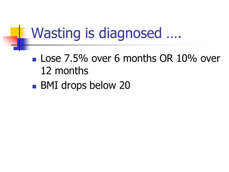 Wasting is diagnosed …. Lose 7.5% over 6 months OR 10% over 12 months