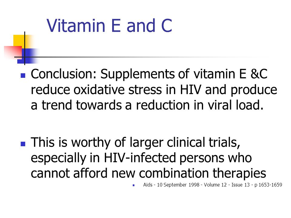 Vitamin E and C Conclusion: Supplements of vitamin E &C reduce oxidative stress in HIV and produce a trend towards a reduction in viral load.