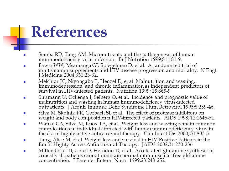References Semba RD, Tang AM. Micronutrients and the pathogenesis of human immunodeficiency virus infection. Br J Nutrition 1999;81:181-9.
