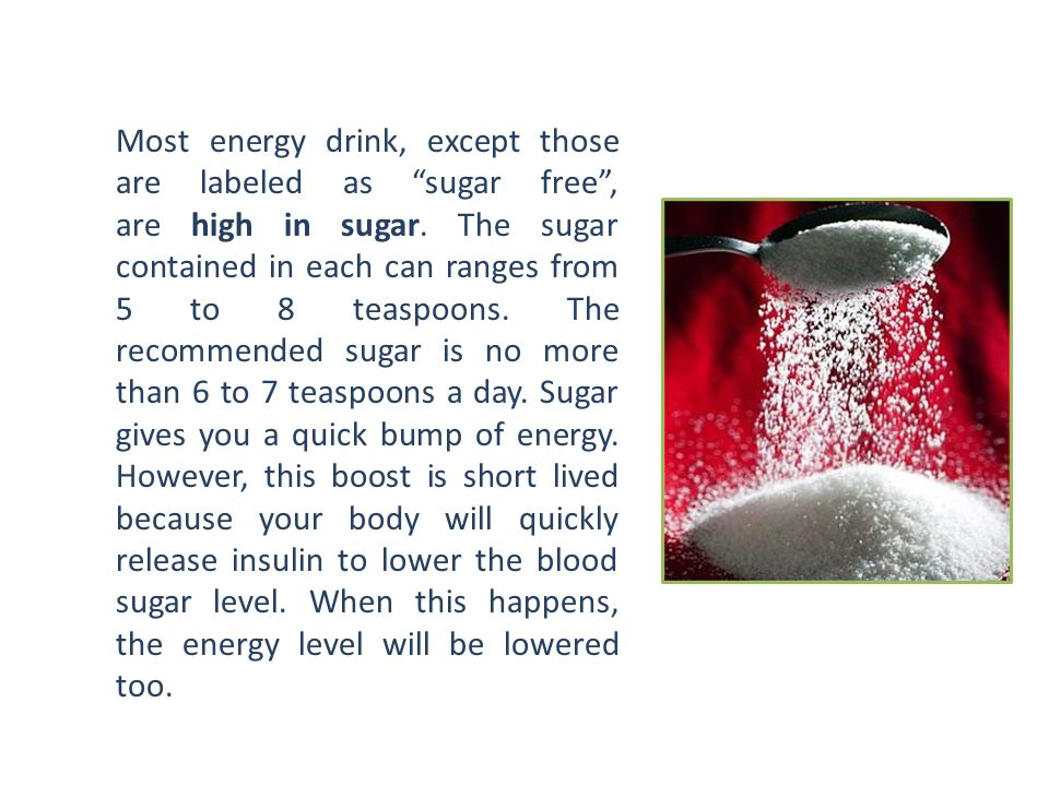 Most energy drink, except those are labeled as sugar free , are high in sugar.