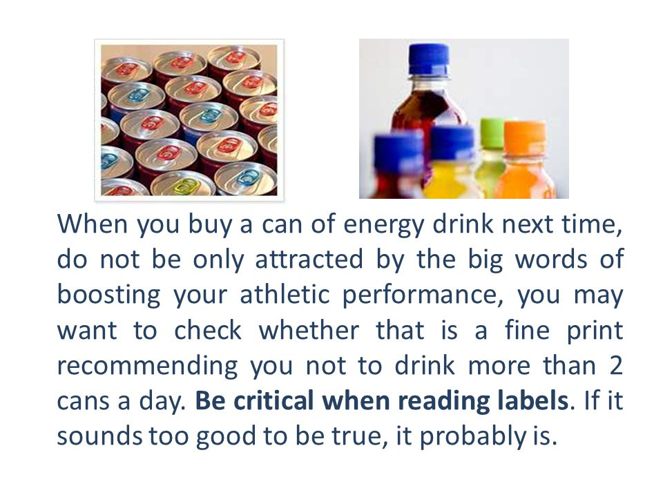When you buy a can of energy drink next time, do not be only attracted by the big words of boosting your athletic performance, you may want to check whether that is a fine print recommending you not to drink more than 2 cans a day. Be critical when reading labels.
