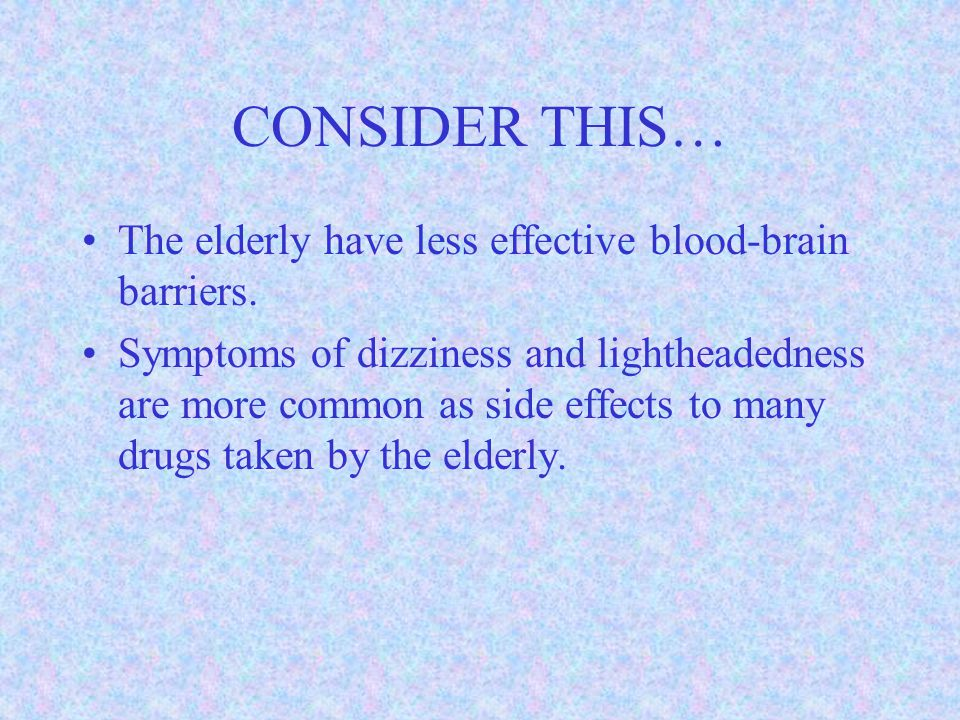 CONSIDER THIS… The elderly have less effective blood-brain barriers.