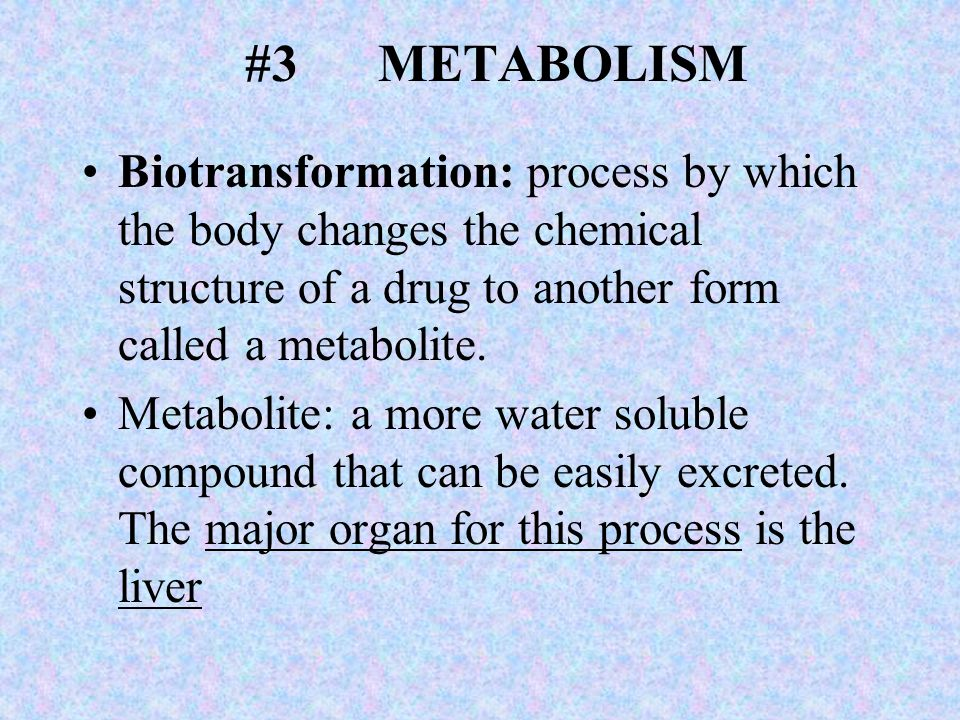 #3 METABOLISM Biotransformation: process by which the body changes the chemical structure of a drug to another form called a metabolite.