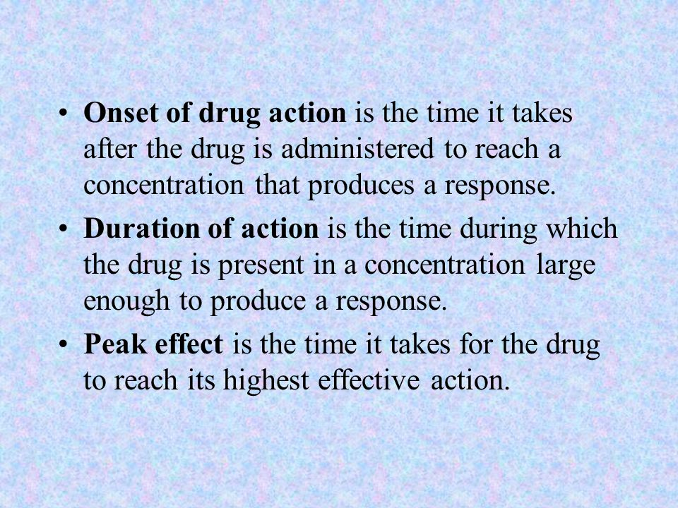Onset of drug action is the time it takes after the drug is administered to reach a concentration that produces a response.