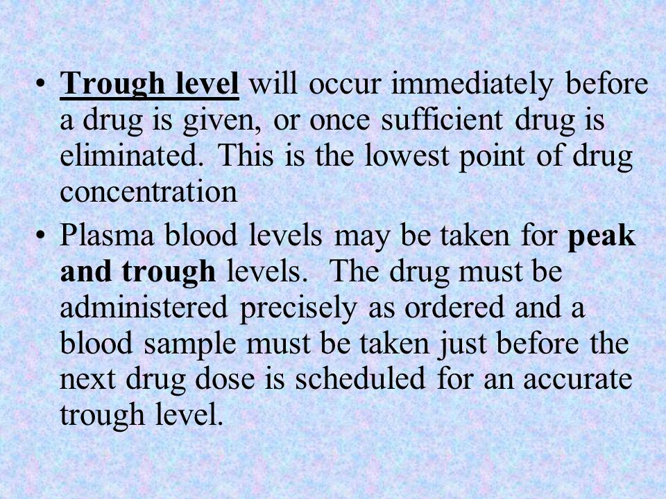 Trough level will occur immediately before a drug is given, or once sufficient drug is eliminated. This is the lowest point of drug concentration