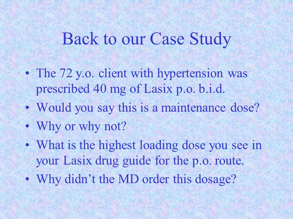 Back to our Case Study The 72 y.o. client with hypertension was prescribed 40 mg of Lasix p.o. b.i.d.