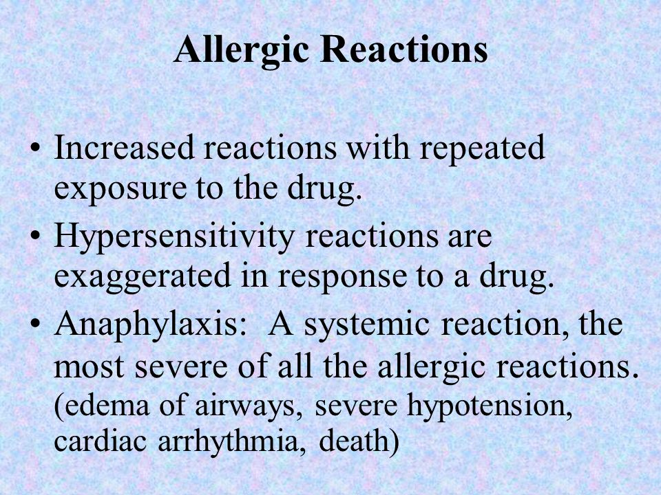 Allergic Reactions Increased reactions with repeated exposure to the drug. Hypersensitivity reactions are exaggerated in response to a drug.