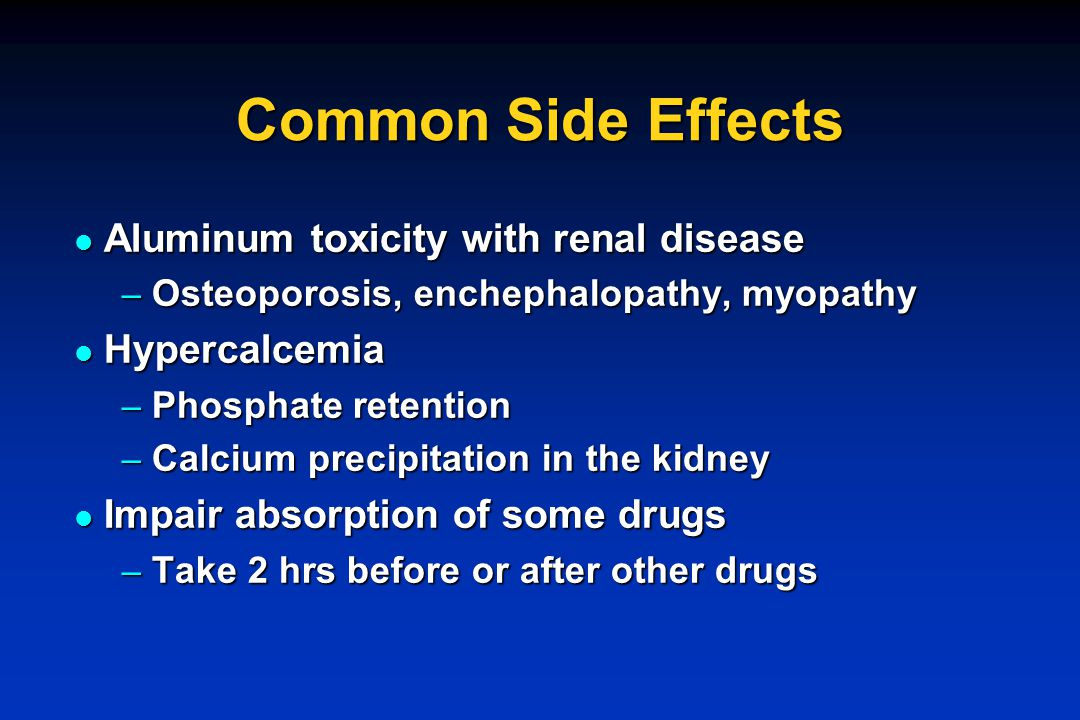 Common Side Effects Aluminum toxicity with renal disease Hypercalcemia