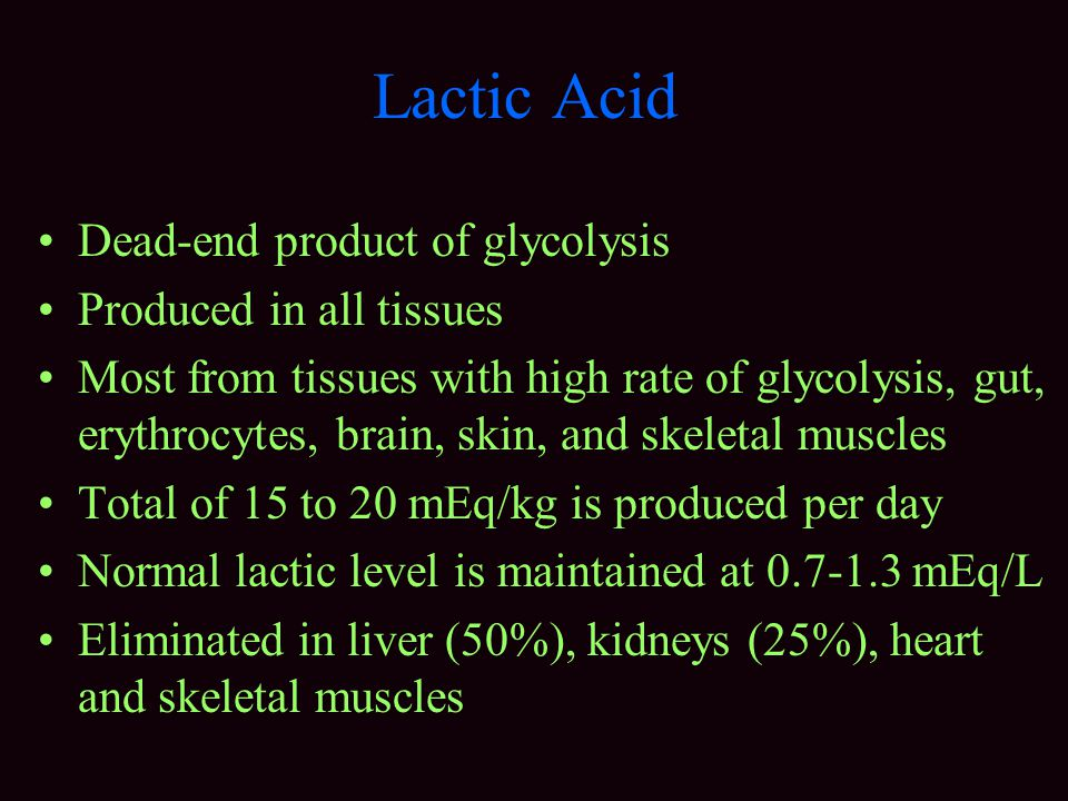 Lactic Acid Dead-end product of glycolysis Produced in all tissues