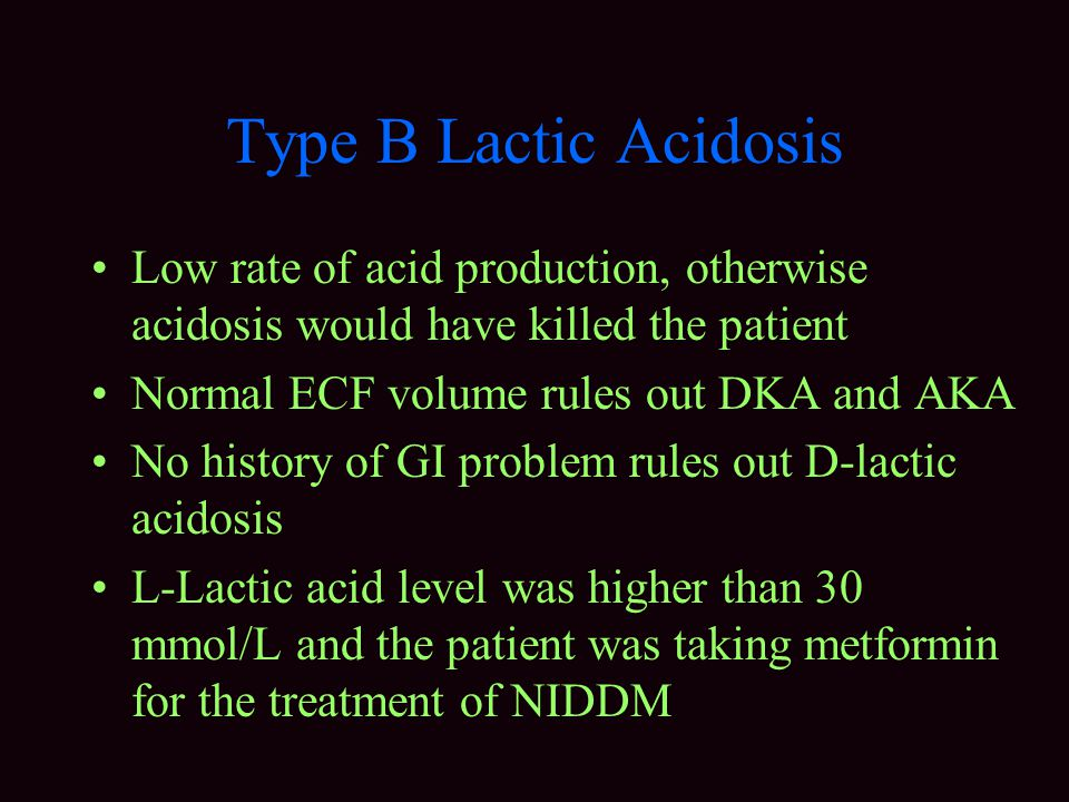 Type B Lactic Acidosis Low rate of acid production, otherwise acidosis would have killed the patient.