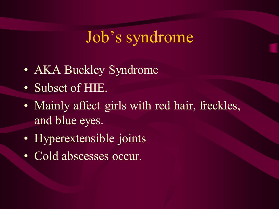 Job's syndrome AKA Buckley Syndrome Subset of HIE.