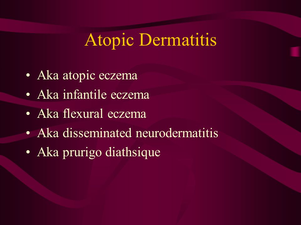 Atopic Dermatitis Aka atopic eczema Aka infantile eczema