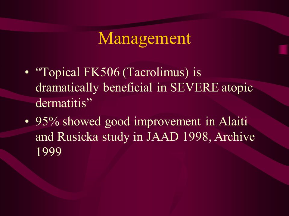 Management Topical FK506 (Tacrolimus) is dramatically beneficial in SEVERE atopic dermatitis