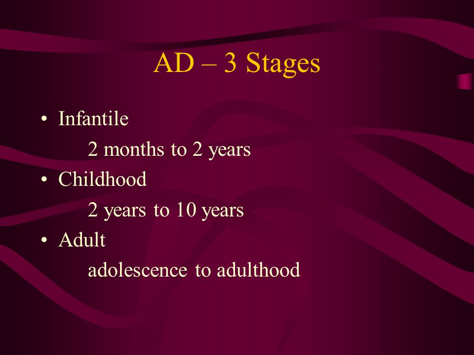 AD – 3 Stages Infantile 2 months to 2 years Childhood