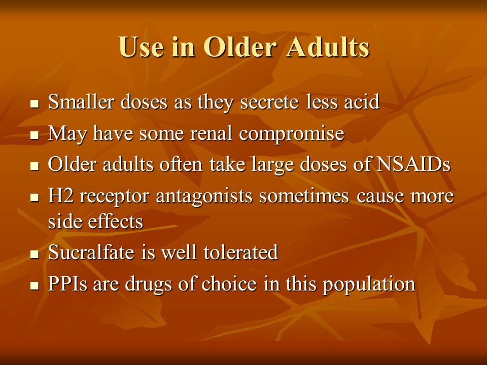 Use in Older Adults Smaller doses as they secrete less acid