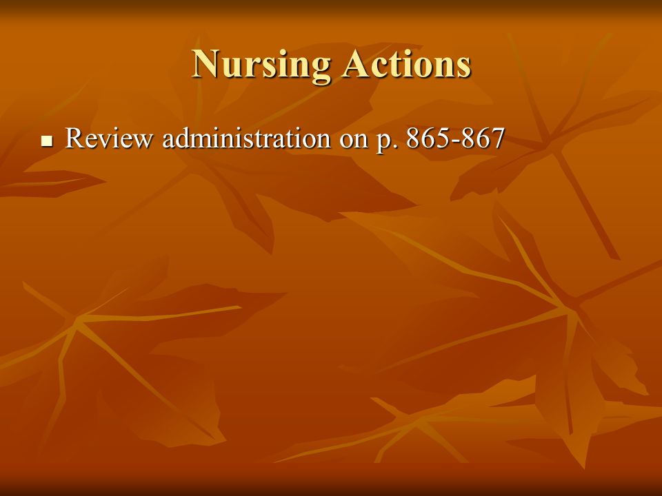 Nursing Actions Review administration on p. 865-867