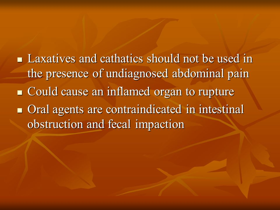 Laxatives and cathatics should not be used in the presence of undiagnosed abdominal pain