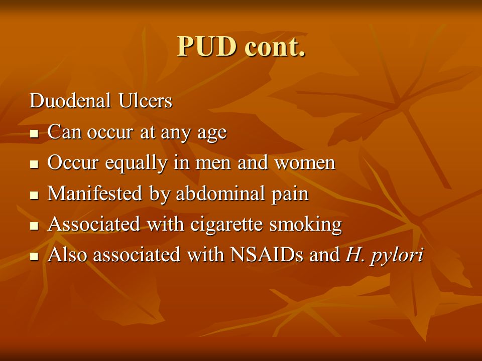 PUD cont. Duodenal Ulcers Can occur at any age