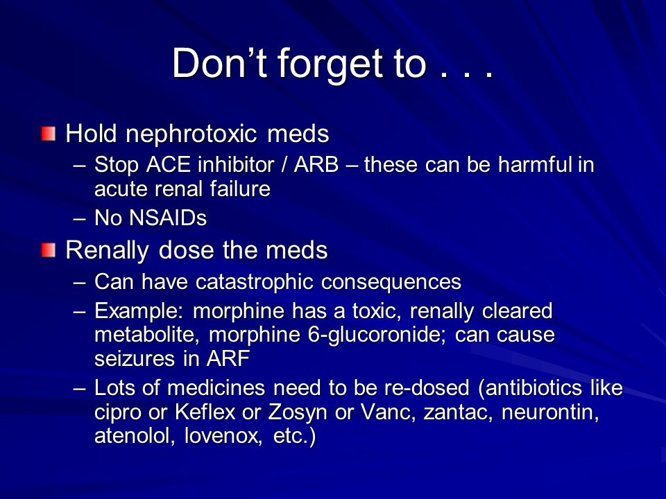 Don't forget to . . . Hold nephrotoxic meds Renally dose the meds