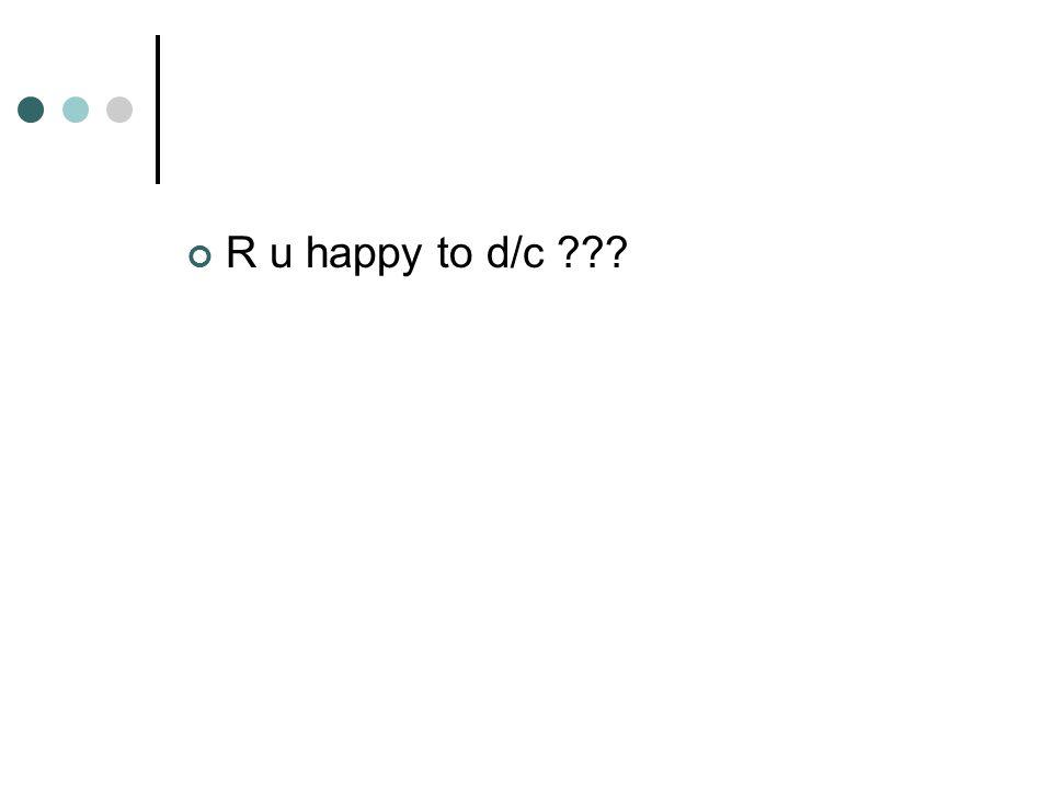 R u happy to d/c