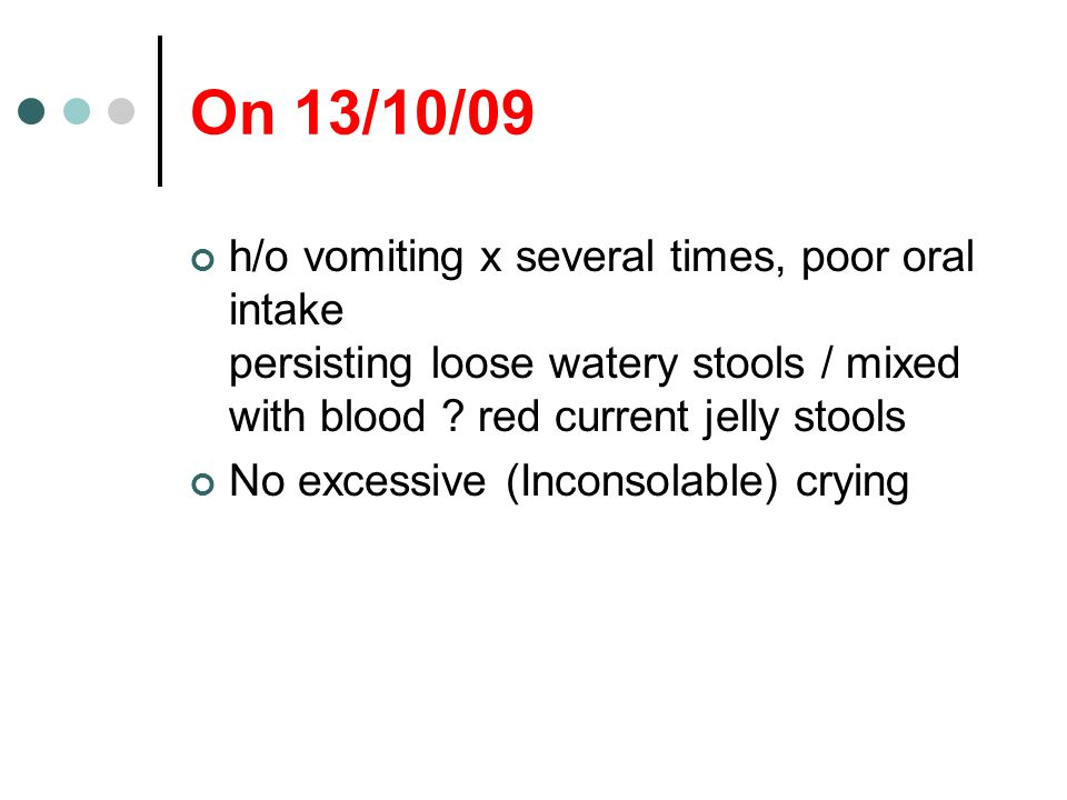 On 13/10/09 h/o vomiting x several times, poor oral intake persisting loose watery stools / mixed with blood red current jelly stools.