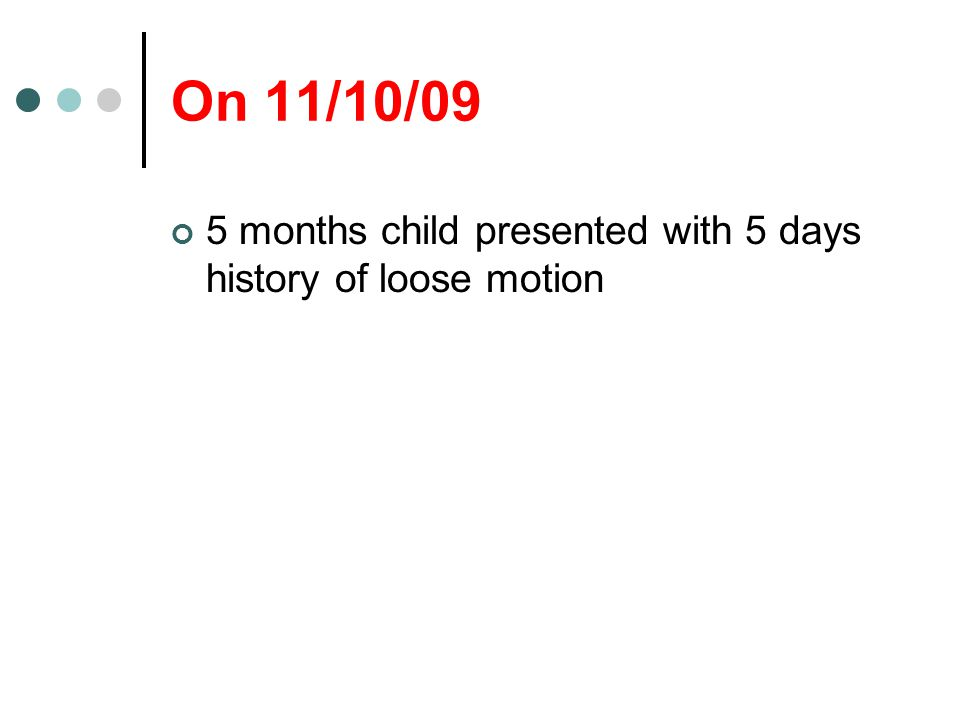 On 11/10/09 5 months child presented with 5 days history of loose motion