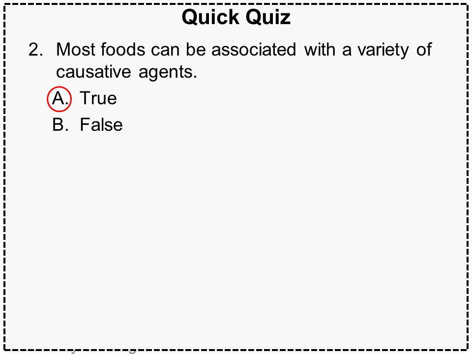 Quick Quiz Most foods can be associated with a variety of causative agents. True. False. ANSWER: A. True.