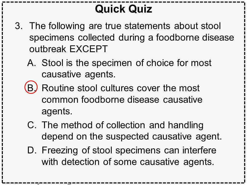 Quick Quiz The following are true statements about stool specimens collected during a foodborne disease outbreak EXCEPT.