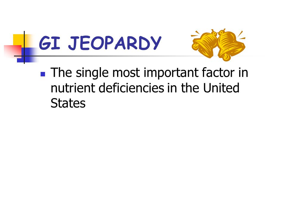 GI JEOPARDY The single most important factor in nutrient deficiencies in the United States