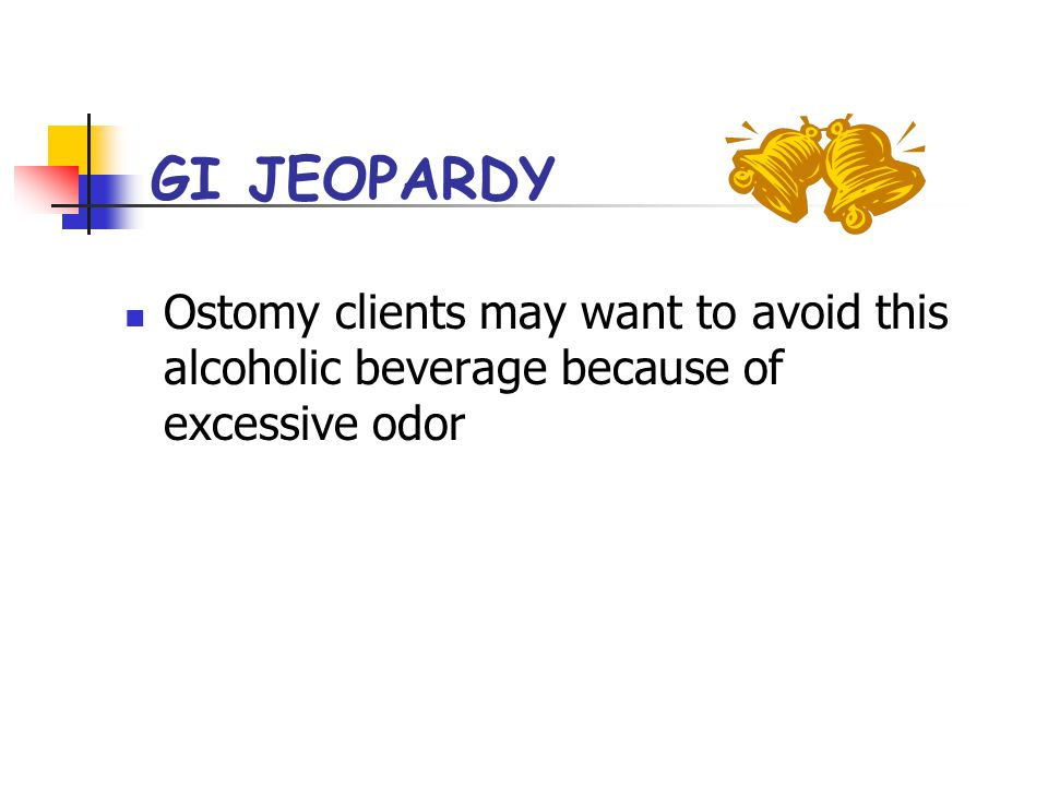 GI JEOPARDY Ostomy clients may want to avoid this alcoholic beverage because of excessive odor
