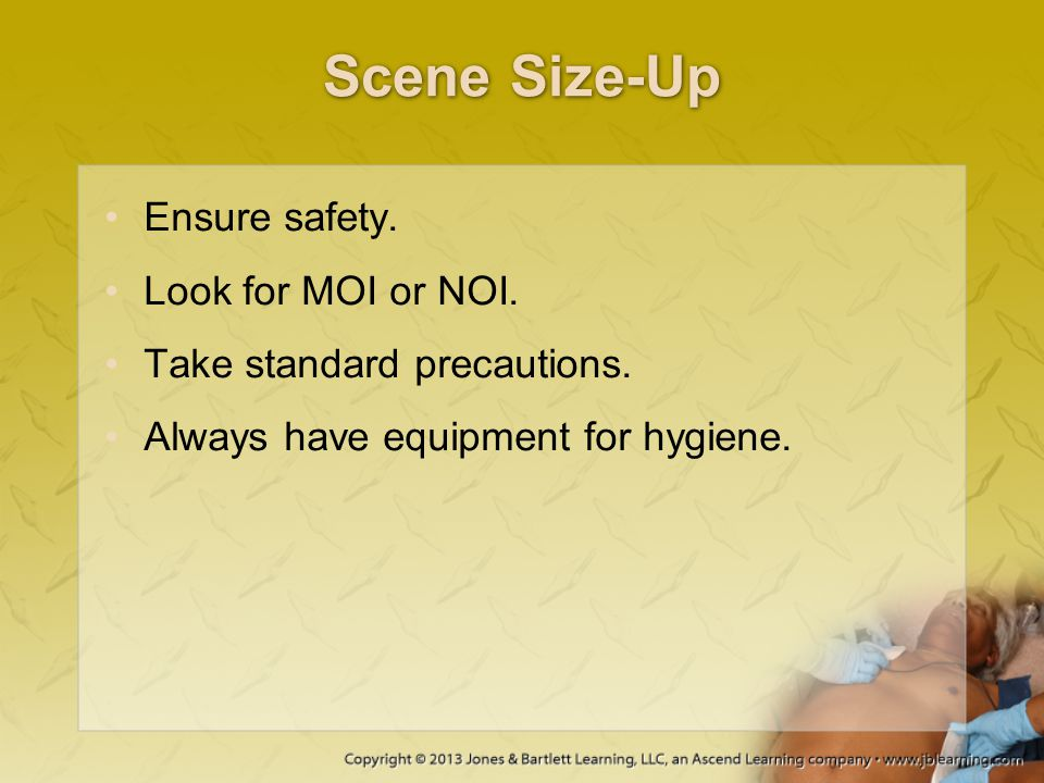 Scene Size-Up Ensure safety. Look for MOI or NOI.