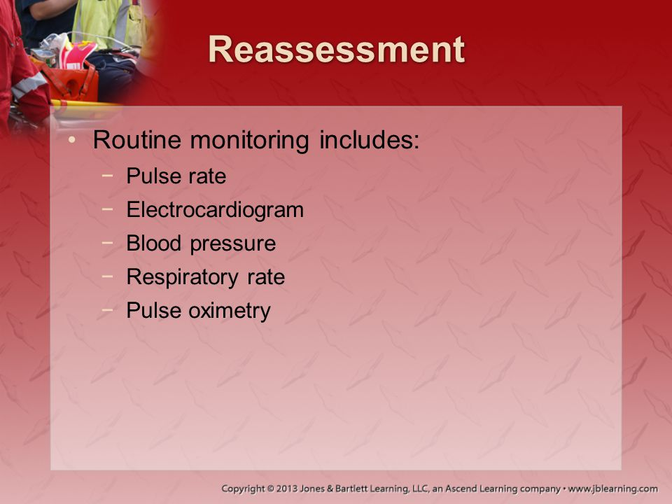 Reassessment Routine monitoring includes: Pulse rate Electrocardiogram