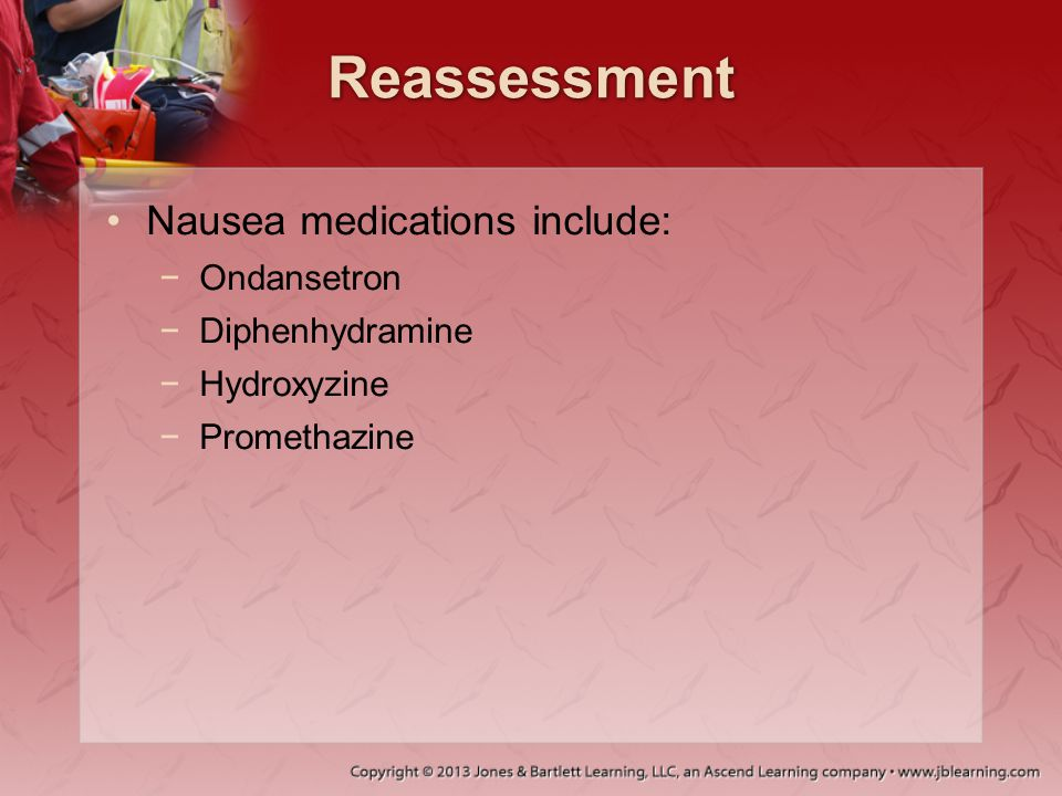 Reassessment Nausea medications include: Ondansetron Diphenhydramine
