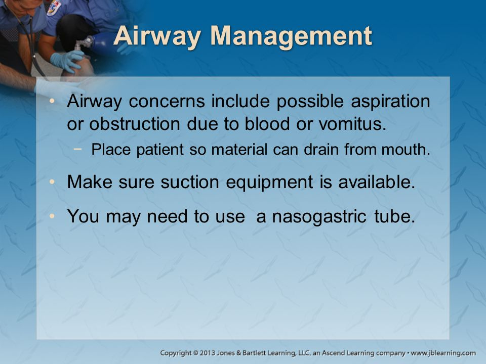 Airway Management Airway concerns include possible aspiration or obstruction due to blood or vomitus.