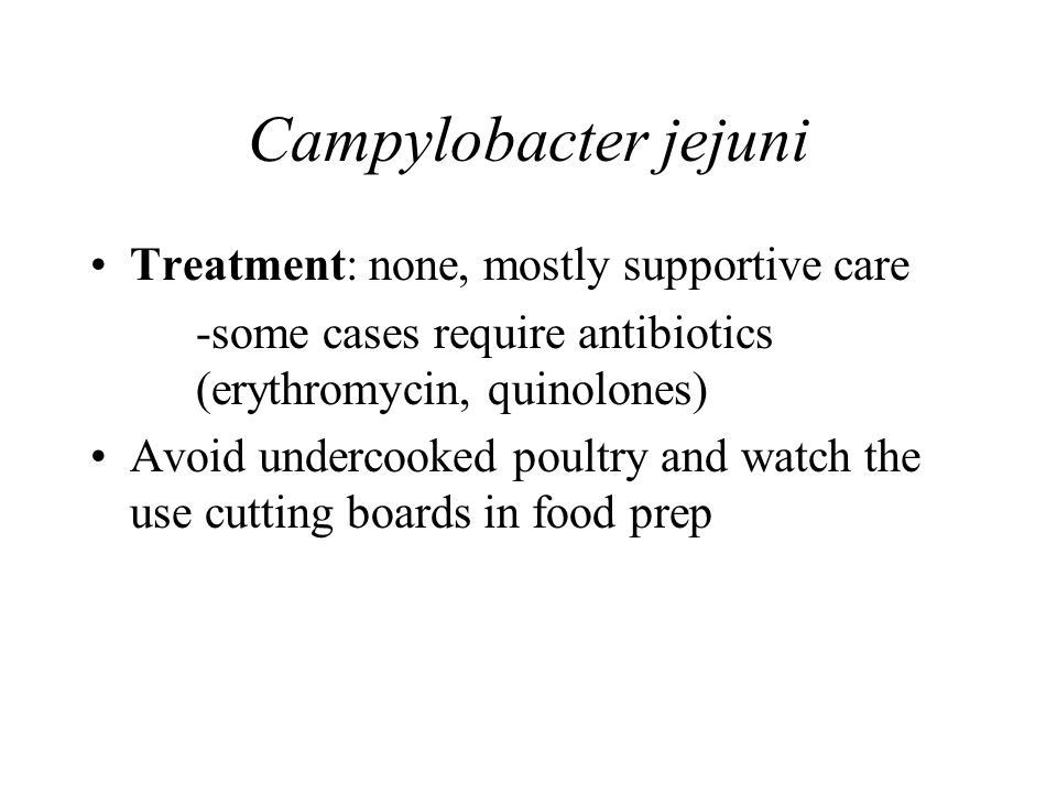 Campylobacter jejuni Treatment: none, mostly supportive care