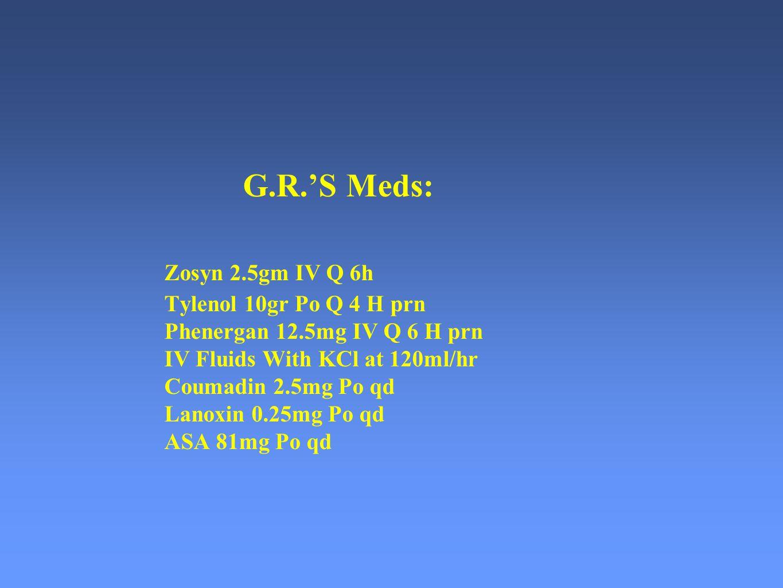 G. R. 'S Meds:. Zosyn 2. 5gm IV Q 6h. Tylenol 10gr Po Q 4 H prn