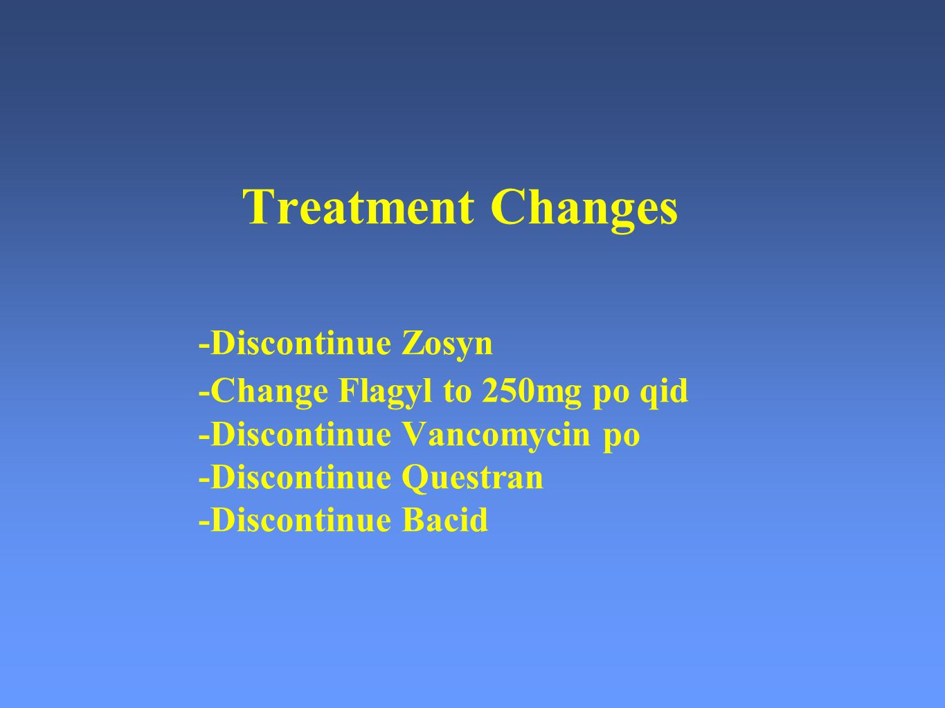 Treatment Changes. -Discontinue Zosyn. -Change Flagyl to 250mg po qid
