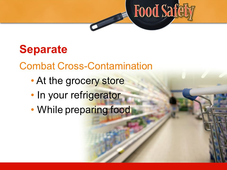 Separate Combat Cross-Contamination • At the grocery store
