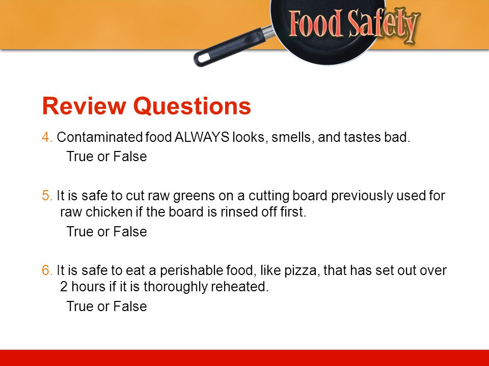 Review Questions 4. Contaminated food ALWAYS looks, smells, and tastes bad. True or False.