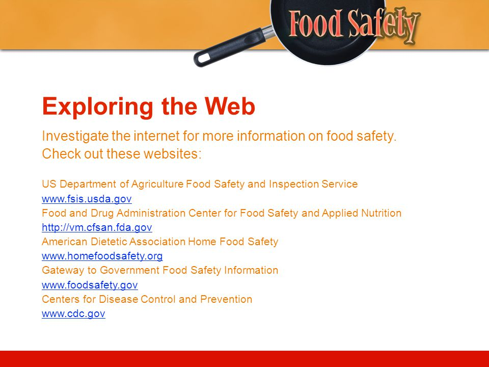 Exploring the Web Investigate the internet for more information on food safety. Check out these websites: