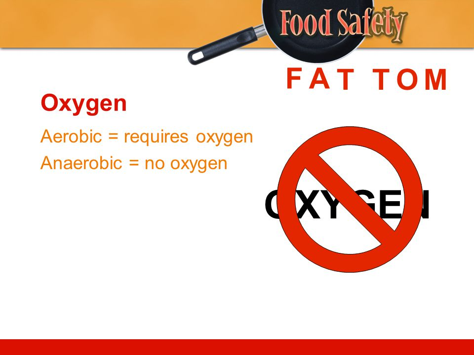 OXYGEN F A T T O M Oxygen Aerobic = requires oxygen