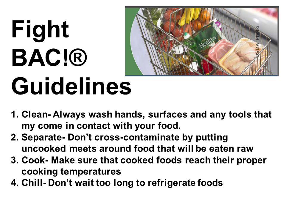Fight BAC!® Guidelines. Clean- Always wash hands, surfaces and any tools that my come in contact with your food.