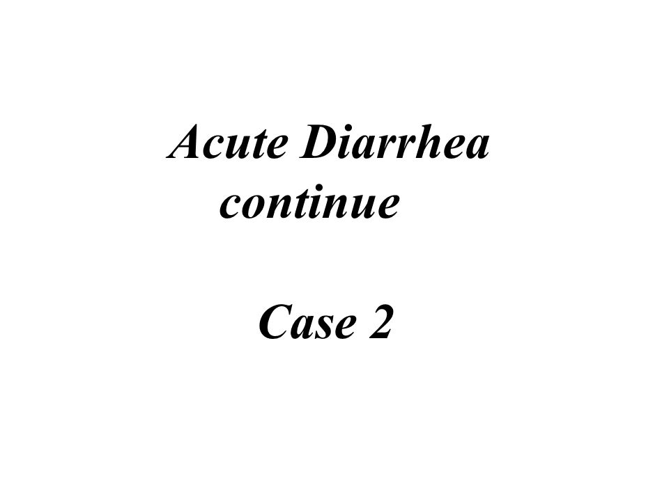 Acute Diarrhea continue Case 2