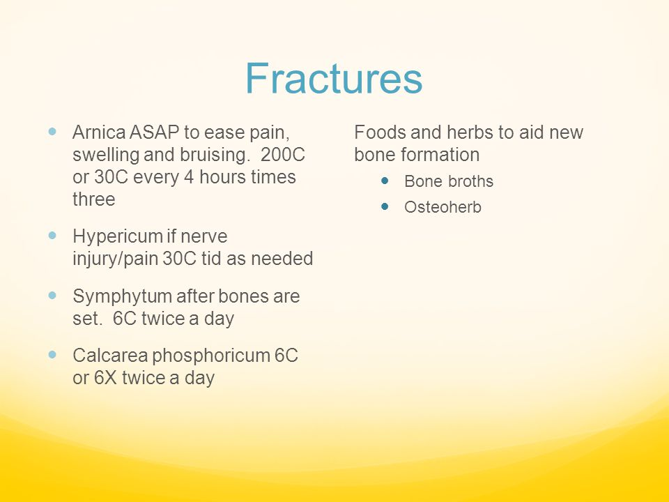 Fractures Arnica ASAP to ease pain, swelling and bruising. 200C or 30C every 4 hours times three.
