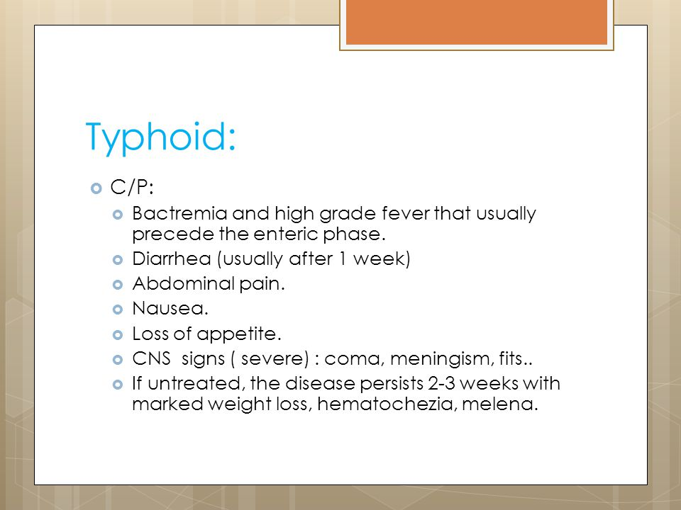 Typhoid: C/P: Bactremia and high grade fever that usually precede the enteric phase. Diarrhea (usually after 1 week)