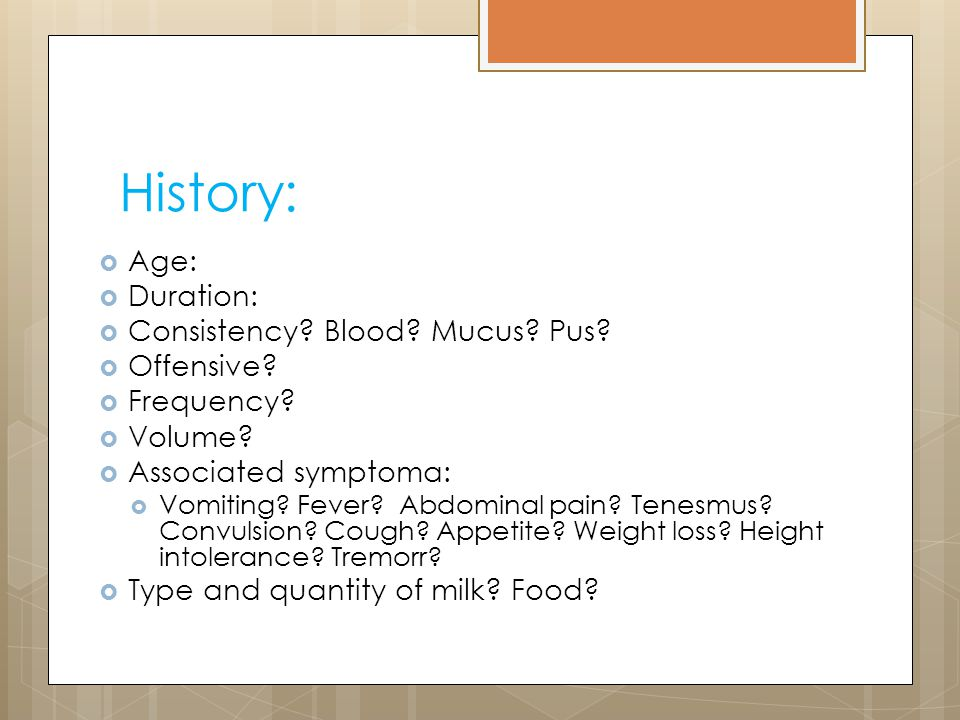 History: Age: Duration: Consistency Blood Mucus Pus Offensive
