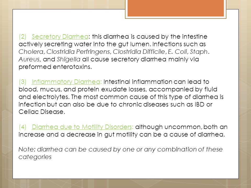 (2) Secretory Diarrhea: this diarrhea is caused by the intestine actively secreting water into the gut lumen. Infections such as Cholera, Clostridia Perfringens, Clostridia Difficile, E. Coli, Staph. Aureus, and Shigella all cause secretory diarrhea mainly via
